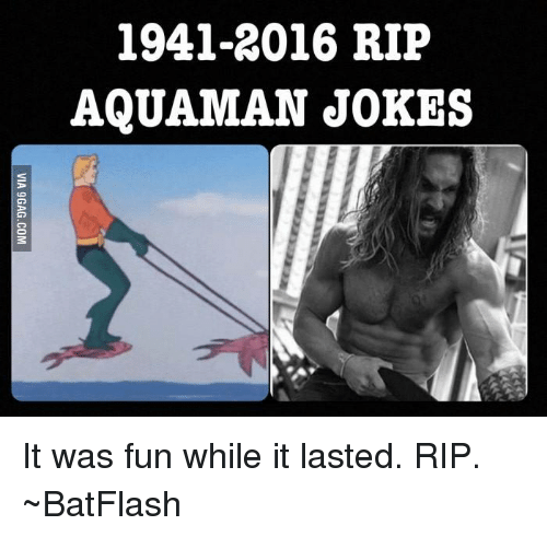 Aquaman Jokes: 1941-2016 RIP  AQUAMAN JOKES It was fun while it lasted. RIP.  ~BatFlash