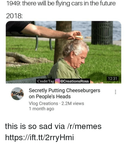 creations: 1949: there will be flying cars in the future  2018:  tin  12:31  Credit/Tag @CreationsRoss  Secretly Putting Cheeseburgers  on People's Heads  Vlog Creations 2.2M views  1 month ago  IlSyS this is so sad via /r/memes https://ift.tt/2rryHmi