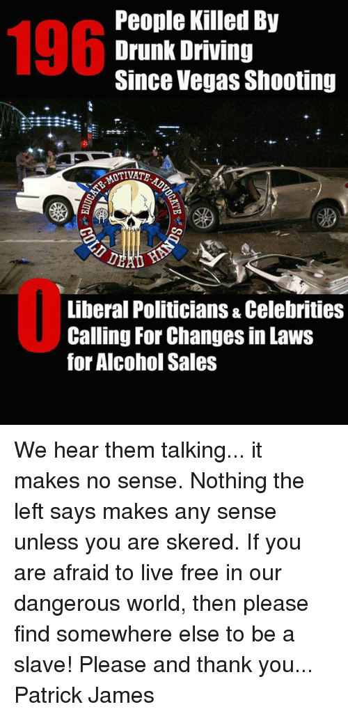 drunk driving: 196  People Killed By  Drunk Driving  Since Vegas Shooting  TIVATE  Liberal Politicians & Celebrities  Calling For Changes in Laws  for Alcohol Sales We hear them talking... it makes no sense. Nothing the left says makes any sense unless you are skered. If you are afraid to live free in our dangerous world, then please find somewhere else to be a slave! Please and thank you...  Patrick James