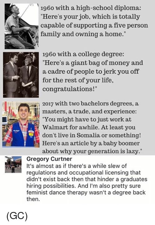 """College, Family, and Lazy: 1960 with a high-school diploma:  Here's your job, which is totally  capable of supporting a five person  family and owning a home.""""  1960 with a college degree:  """"Here's a giant bag of money and  a cadre of people to jerk you off  for the rest of your life,  congratulations!""""  2017 with two bachelors degrees, a  Il masters, a trade, and experience  """"You might have to just work at  Walmart for awhile. At least you  don't live in Somalia or something!  Here's an article by a baby boomer  about why your generation is lazy.""""  Gregory Curtner  It's almost as if there's a while slew of  regulations and occupational licensing that  didn't exist back then that hinder a graduates  hiring possibilities. And I'm also pretty sure  feminist dance therapy wasn't a degree back  then (GC)"""