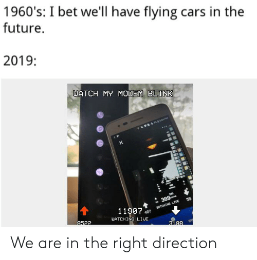 1960 S I Bet We Ll Have Flying Cars In The Future 2019 Watch My Modem Blink 8 13p 389 55 11907 Matching Liue 487 Watching Live 8522 3188 We Are In The Right Direction Cars Meme On Ballmemes Com