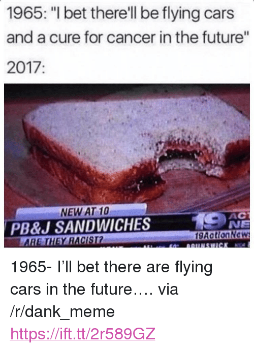 """Cars, Dank, and Future: 1965: """"I bet there'll be flying cars  and a cure for cancer in the future""""  2017:  NEW AT 10  PB&J SANDWICHES  АС  NE  HEY RACIST  gAotionNc <p>1965- I&rsquo;ll bet there are flying cars in the future&hellip;. via /r/dank_meme <a href=""""https://ift.tt/2r589GZ"""">https://ift.tt/2r589GZ</a></p>"""
