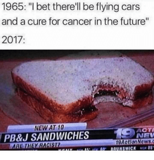 """Cars, Future, and I Bet: 1965: """"I bet there'll be flying cars  and a cure for cancer in the future""""  2017  Il  NEW AT 10  PB&J SANDWICHES  THEY RACISI  ACTİ  NEV  9ActionNewsc"""