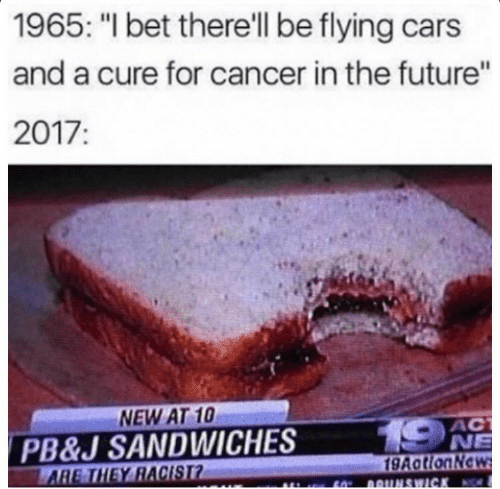 """Cars, Future, and I Bet: 1965: """"I bet there'll be flying cars  and a cure for cancer in the future""""  2017:  NEW AT 10  PB&J SANDWICHES  Y RACIST  AC  NE  9AatlonNe"""