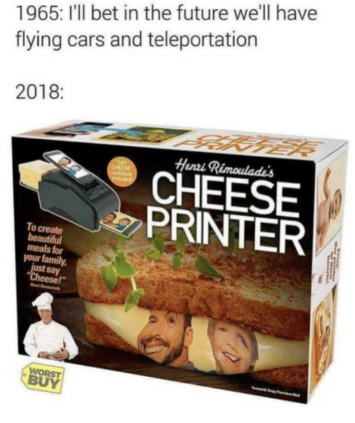 """henri: 1965: I'l bet in the future we'll have  flying cars and teleportation  2018  Henri  CHEESE  PRINTER  To create  beautiful  meals for  your family,  just say  Cheese!""""  WORST  BUY"""