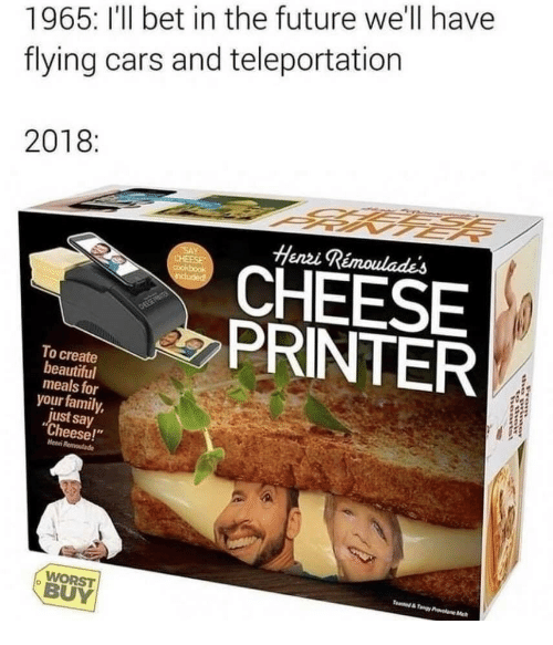 Beautiful, Cars, and Family: 1965: I'll bet in the future we'll have  flying cars and teleportation  2018:  Henzi Rémoulades  CHEESE  PRINTER  To create  beautiful  meals for  your family,  just say  Cheese!  Henn  WORST  BUY