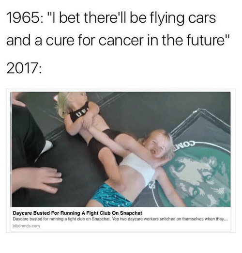 """Cars, Club, and Fight Club: 1965: """"l bet therell be flying cars  and a cure for cancer in the future""""  2017:  Daycare Busted For Running A Fight Club On Snapchat  Daycare busted for running a fight club on Snapchat, Yep two daycare workers snitched on themselves when they...  blkdmnds.com"""