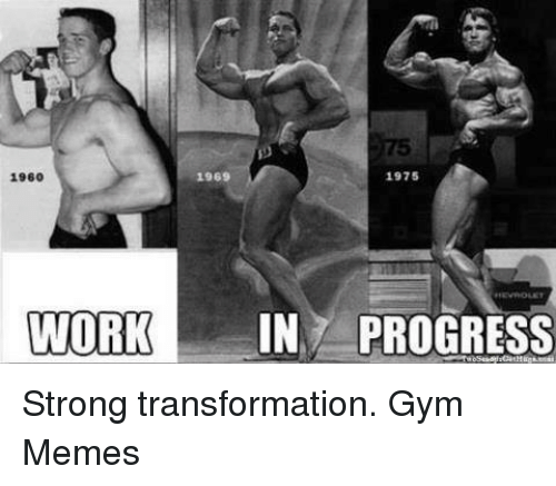 gym memes: 1969  1975  1960  WORK  IN PROGRESS Strong transformation.