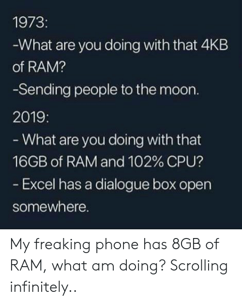cpu: 1973:  -What are you doing with that 4KB  of RAM?  -Sending people to the moon.  2019:  - What are you doing with that  16GB of RAM and 102 % CPU?  - Excel has a dialogue box open  somewhere. My freaking phone has 8GB of RAM, what am doing? Scrolling infinitely..