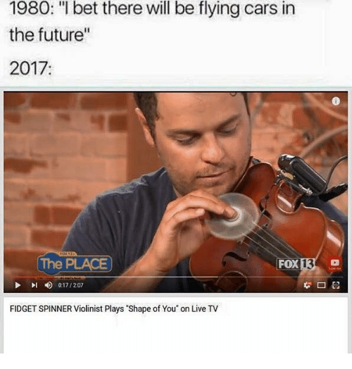 """Shape Of You: 1980: """"I bet there will be flying cars in  the future""""  2017:  The PLACE  FOX  13  Pl  0:17 / 2:07  FIDGET SPINNER Violinist Plays Shape of You on Live TV"""