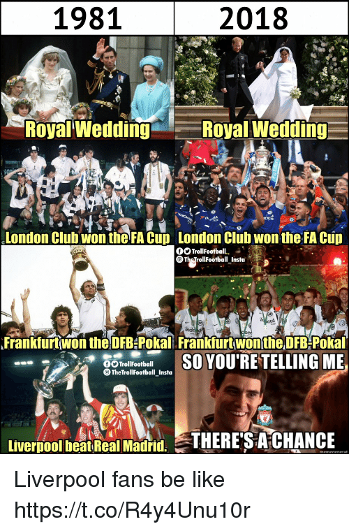 Liverpool Fans: 1981  2018  Royal Wedding  Royal Wedding  London Clubwon the FA Cup London Clüb wontheFA Cup  Frankfurt won the DFB-Pokal Frankfurt won the DFB-Pokal  TrollFootball  TheTrollFootball_Insta  Livernool beatReal Madid. THERE'S A CHANCE Liverpool fans be like https://t.co/R4y4Unu10r