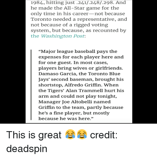 """All Star, Baseball, and Mlb: 1984, hitting just .241/.248/.298. And  he made the All-Star game for the  only time in his career-not because  Toronto needed a representative, and  not because of a rigged voting  system, but because, as recounted by  the Washington Post  """"Major league baseball pays the  expenses for each player here and  for one guest. In most cases,  players bring wives or girlfriends.  Damaso Garcia, the Toronto Blue  Jays' second baseman, brought his  shortstop, Alfredo Griffin. When  the Tigers' Alan Trammell hurt his  arm and could not play tonight,  Manager Joe Altobelli named  Griffin to the team, partly because  he's a fine player, but mostly  because he was here."""" This is great 😂😂  credit: deadspin"""
