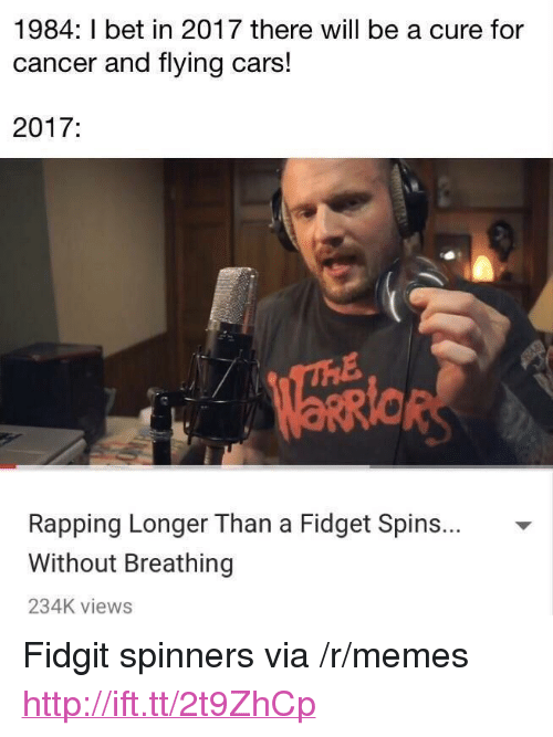 """Cars, I Bet, and Memes: 1984: I bet in 2017 there will be a cure for  cancer and flying cars!  2017:  Rapping Longer Than a Fidget Spins... -  Without Breathing  234K views <p>Fidgit spinners via /r/memes <a href=""""http://ift.tt/2t9ZhCp"""">http://ift.tt/2t9ZhCp</a></p>"""