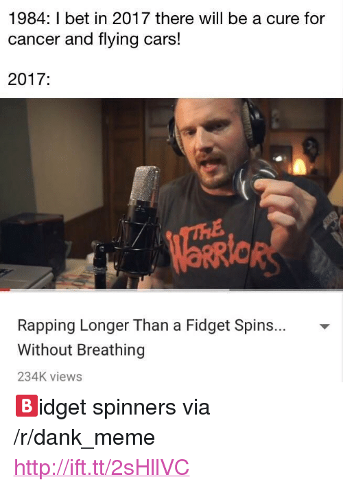 """Cars, Dank, and I Bet: 1984: I bet in 2017 there will be a cure for  cancer and flying cars!  2017:  Rapping Longer Than a Fidget Spins... -  Without Breathing  234K views <p>🅱idget spinners via /r/dank_meme <a href=""""http://ift.tt/2sHllVC"""">http://ift.tt/2sHllVC</a></p>"""