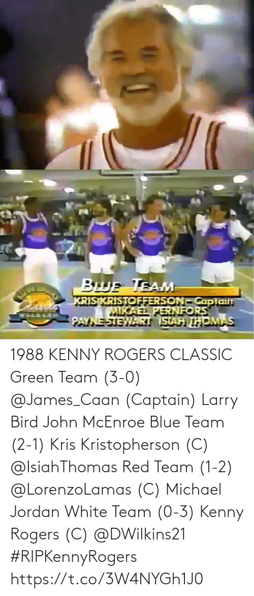 3 0: 1988 KENNY ROGERS CLASSIC  Green Team (3-0) @James_Caan (Captain) Larry Bird John McEnroe  Blue Team (2-1) Kris Kristopherson (C) @IsiahThomas   Red Team (1-2) @LorenzoLamas (C) Michael Jordan  White Team (0-3) Kenny Rogers (C) @DWilkins21   #RIPKennyRogers https://t.co/3W4NYGh1J0