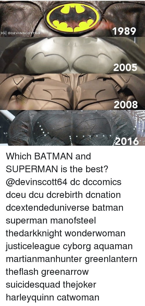 Batman, Memes, and Superman: 1989  IGİ @DEVINSCOT T64  2005  2008  2016 Which BATMAN and SUPERMAN is the best? @devinscott64 dc dccomics dceu dcu dcrebirth dcnation dcextendeduniverse batman superman manofsteel thedarkknight wonderwoman justiceleague cyborg aquaman martianmanhunter greenlantern theflash greenarrow suicidesquad thejoker harleyquinn catwoman