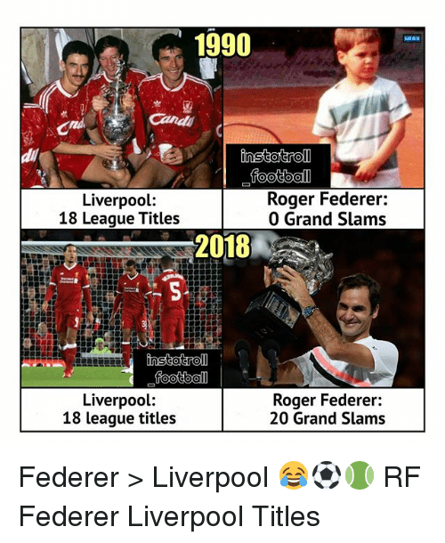 Football, Memes, and Roger: 1990  MENU  football  Liverpool:  18 League Titles  Roger Federer:  0 Grand Slams  2018  Liverpool:  18 league titles  Roger Federer:  20 Grand Slams Federer > Liverpool 😂⚽️🎾 RF Federer Liverpool Titles
