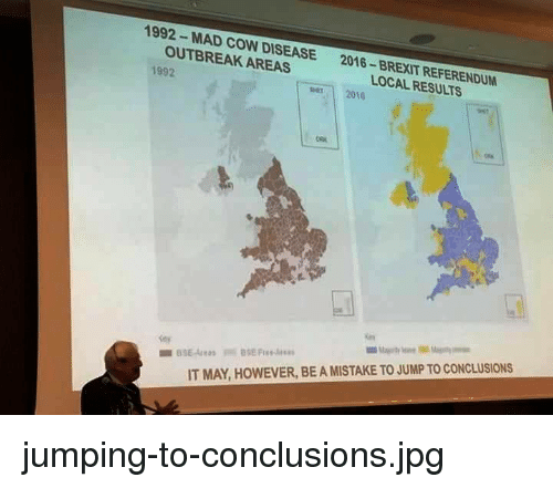 Mad, Brexit, and Cow: 1992- MAD COW DISEASE  OUTBREAK AREAS  2016-BREXIT REFERENDUM  LOCAL RESULTS  1992  per 2010  IT MAY, HOWEVER, BE A MISTAKE TO JUMP TO CONCLUSIONS jumping-to-conclusions.jpg