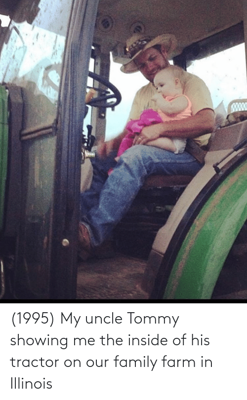 Of His: (1995) My uncle Tommy showing me the inside of his tractor on our family farm in Illinois