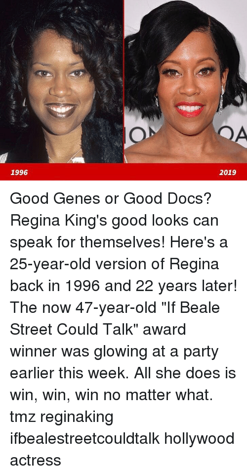 "25 Year Old: 1996  2019 Good Genes or Good Docs? Regina King's good looks can speak for themselves! Here's a 25-year-old version of Regina back in 1996 and 22 years later! The now 47-year-old ""If Beale Street Could Talk"" award winner was glowing at a party earlier this week. All she does is win, win, win no matter what. tmz reginaking ifbealestreetcouldtalk hollywood actress"