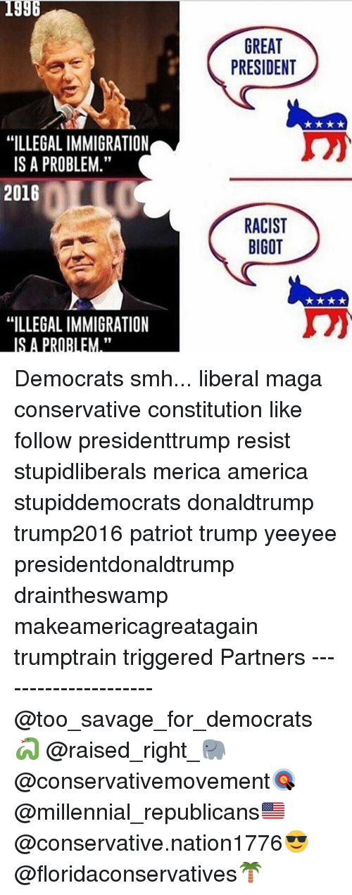 "Greatful: 1996  GREAT  PRESIDENT  ""ILLEGAL IMMIGRATION  IS A PROBLEM.""  2016  RACIST  BIGOT  ""ILLEGAL IMMIGRATION  IS A PRORLEM."" Democrats smh... liberal maga conservative constitution like follow presidenttrump resist stupidliberals merica america stupiddemocrats donaldtrump trump2016 patriot trump yeeyee presidentdonaldtrump draintheswamp makeamericagreatagain trumptrain triggered Partners --------------------- @too_savage_for_democrats🐍 @raised_right_🐘 @conservativemovement🎯 @millennial_republicans🇺🇸 @conservative.nation1776😎 @floridaconservatives🌴"