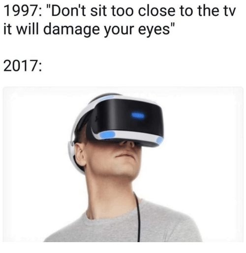 "Will, Damage, and Eyes: 1997: ""Don't sit too close to the tv  it will damage your eyes""  2017:"