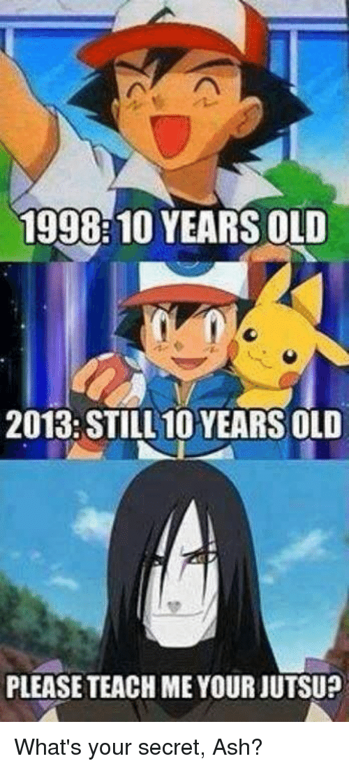 Ash, Jutsu, and Old: 1998:10 YEARS OLD  2013: STILL 10 YEARS OLD  PLEASE TEACH ME YOUR JUTSU? What's your secret, Ash?