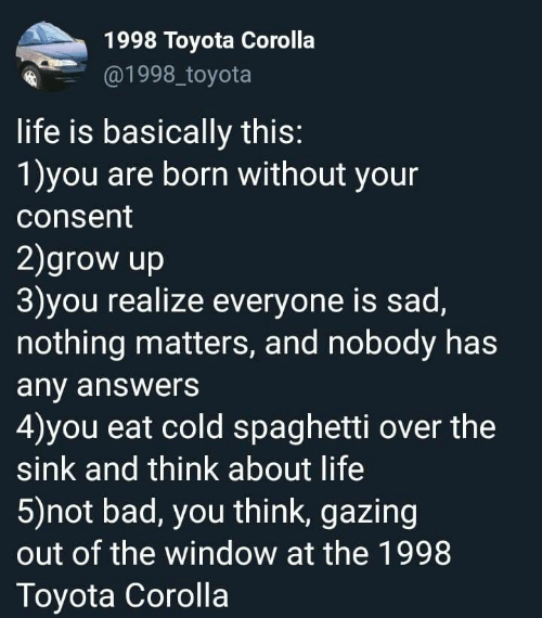 Bad, Life, and Toyota: 1998 Toyota Corolla  @1998_toyota  life is basically this:  1)you are born without your  consent  2)grow up  3)you realize everyone is sad,  nothing matters, and nobody has  any answers  4)you eat cold spaghetti over the  sink and think about life  5)not bad, you think, gazing  out of the window at the 1998  Toyota Corolla