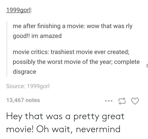 Ever Created: 1999gorl:  me after finishing a movie: wow that was rly  good!! im amazed  movie critics: trashiest movie ever created;  possibly the worst movie of the year, complete  disgrace  Source: 1999gorl  13,467 notes Hey that was a pretty great movie! Oh wait, nevermind