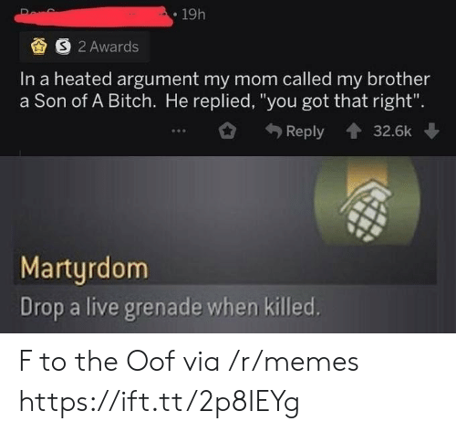 "Heated: 19h  S 2 Awards  In a heated argument my mom called my brother  a Son of A Bitch. He replied, ""you got that right"".  Reply  32.6k  Martyrdom  Drop a live grenade when killed. F to the Oof via /r/memes https://ift.tt/2p8IEYg"