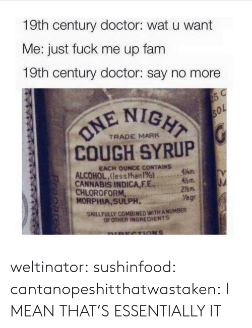 fam: 19th century doctor: wat u want  Me: just fuck me up fam  19th century doctor: say no more  IGHT  COUGH SYRUP  CANNABIS INDICA,F.E.2m  TRADE MARK  EACH OUNCE CONTAINS  ALCOHOL,lesshhan 196) ..。.Am  45m.  CHLOROFORM  MORPHIA, SULPH,  Yegr  SKILLFULLY COMBINED WITH ANUMBER  OF OTHER INGREDIENTS weltinator: sushinfood:  cantanopeshitthatwastaken:  I MEAN THAT'S ESSENTIALLY IT