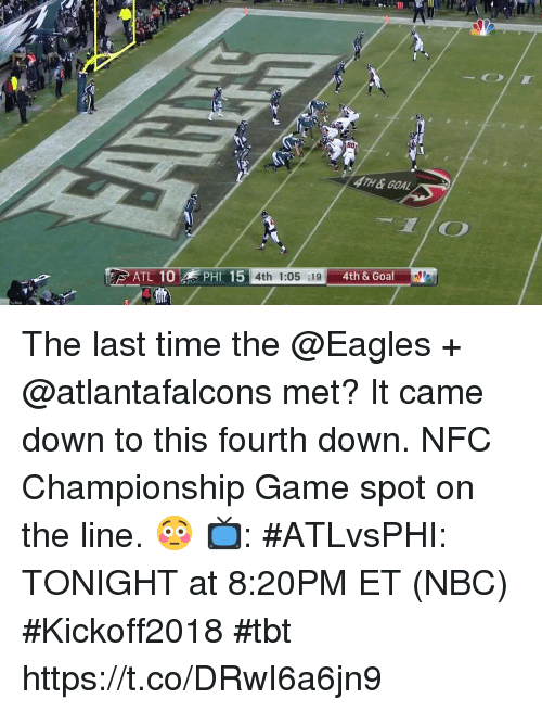 Philadelphia Eagles, Memes, and NFC Championship Game: 1B0  4TH&GOAL  4th & Goal  ATL 10  PHI 15  4th 1:05 :19 The last time the @Eagles + @atlantafalcons met? It came down to this fourth down. NFC Championship Game spot on the line. 😳   📺: #ATLvsPHI: TONIGHT at 8:20PM ET (NBC) #Kickoff2018 #tbt https://t.co/DRwI6a6jn9