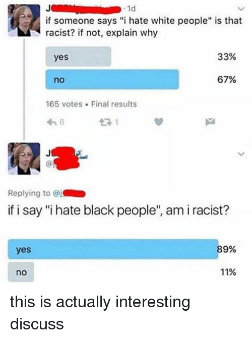 "thats racist: 1d  if someone says ""i hate white people"" is that  racist? if not, explain why  yes  33%  no  67%  165 votes Final results  わ6  23 1  OL  Replying to @.  if i say ""i hate black people"", am i racist?  yes  89%  no  11% this is actually interesting discuss"