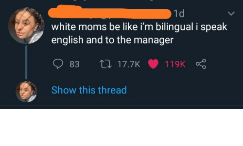 English: 1d  white moms be like i'm bilingual i speak  english and to the manager  27 17.7K  83  119K  Show this thread