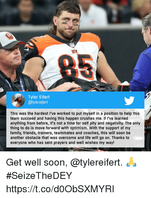 Family, Friends, and Life: 1E2  0  Tyler Eifert  @tylereifert  This was the hardest I've worked to put myself in a position to help this  team succeed and having this happen crushes me. If l've learned  anything from before, it's not a time for self pity and negativity. The only  thing to do is move forward with optimism. With the support of my  family, friends, trainers, teammates and coaches, this will soon be  another obstacle that was overcome and life will go on. Thanks to  everyone who has sent prayers and well wishes my way! Get well soon, @tylereifert. 🙏  #SeizeTheDEY https://t.co/d0ObSXMYRI