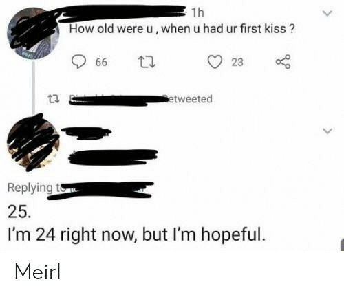 Kiss, Old, and MeIRL: 1h  How old were u, when u had ur first kiss?  23  66  etweeted  Replying to  25.  I'm 24 right now, but I'm hopeful. Meirl