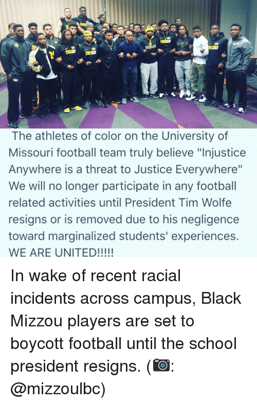"""mizzou: 1IGERS  The athletes of color on the University of  Missouri football team truly believe """"Injustice  Anywhere is a threat to Justice Everywhere""""  We will no longer participate in any football  related activities until President Tim Wolfe  resigns or is removed due to his negligence  toward marginalized students' experiences.  WE ARE UNITED! In wake of recent racial incidents across campus, Black Mizzou players are set to boycott football until the school president resigns. (📷: @mizzoulbc)"""