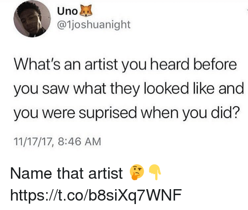 Memes, Saw, and Artist: @1joshuanight  What's an artist you heard before  you saw what they looked like and  you were suprised when you did?  11/17/17, 8:46 AM Name that artist 🤔👇 https://t.co/b8siXq7WNF