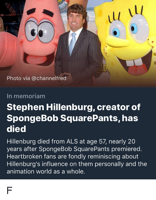 reminiscing: 1l  1l  Photo via @channelfred  In memoriam  Stephen Hillenburg, creator of  SpongeBob SquarePants, has  died  Hillenburg died from ALS at age 57, nearly 20  years after SpongeBob SquarePants premiered.  Heartbroken fans are fondly reminiscing about  Hillenburg's influence on them personally and the  animation world as a whole. F