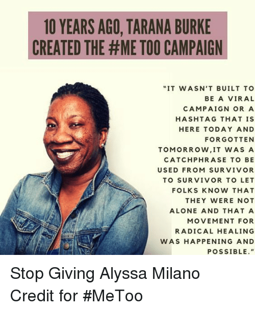 "a hashtag: 1O YEARS AGO, TARANA BURKE  CREATED THE #ME TOO CAMPAIGN  ""IT WASN'T BUILT TO  BE A VIRAL  CAMPAIGN OR A  HASHTAG THAT IS  HERE TODAY AND  FORGOTTEN  TOMORROW, IT WAS A  CATCHPHRASE TO BE  USED FROM SURVIVOR  TO SURVIVOR TO LET  FOLKS KNOW THAT  THEY WERE NOT  ALONE AND THAT A  MOVEMENT FOR  RADICAL HEALING  WAS HAPPENING AND  POSSIBLE."" Stop Giving Alyssa Milano Credit for #MeToo"