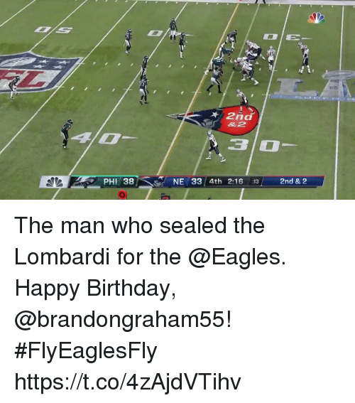 lombardi: 1S  2nd  &2  3 0  PHI 38  NE 33/4th 2:16 13  2nd & 2 The man who sealed the Lombardi for the @Eagles.  Happy Birthday, @brandongraham55! #FlyEaglesFly https://t.co/4zAjdVTihv