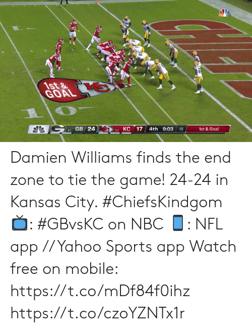 kansas: 1st&  GOAL  GB 24  КС  17  4th 9:03  6-1  :12  1st&Goal  5-2 Damien Williams finds the end zone to tie the game!  24-24 in Kansas City. #ChiefsKindgom  📺: #GBvsKC on NBC 📱: NFL app // Yahoo Sports app Watch free on mobile: https://t.co/mDf84f0ihz https://t.co/czoYZNTx1r