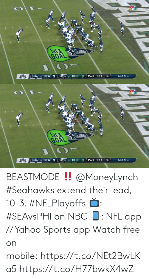 phi: 1st &  GOAL  SEA 3  PHI  3  2nd 1:11  11-5  1st & Goal  :16  9-7   1st &  GOAL  SEA 3  PHI  2nd 1:11  1st & Goal  :16  11-5  9-7 BEASTMODE ‼️ @MoneyLynch   #Seahawks extend their lead, 10-3. #NFLPlayoffs  📺: #SEAvsPHI on NBC 📱: NFL app // Yahoo Sports app Watch free on mobile: https://t.co/NEt2BwLKa5 https://t.co/H77bwkX4wZ