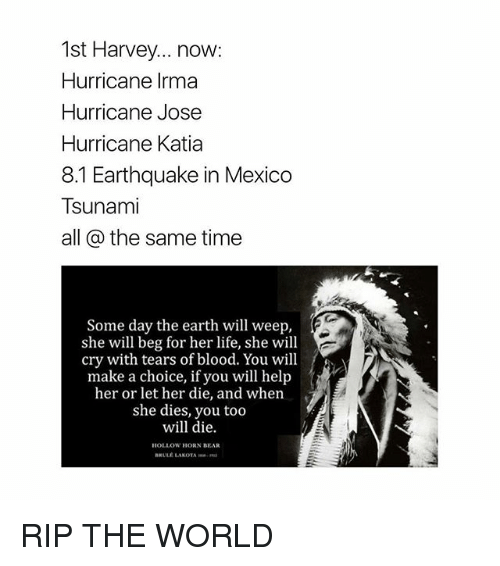 earthing: 1st Harvey... now:  Hurricane Irma  Hurricane Jose  Hurricane Katia  8.1 Earthquake in Mexico  Tsunami  all @ the same time  Some day the earth will weep,  she will beg for her life, she will  cry with tears of blood. You will  make a choice, if you will help  her or let her die, and when  she dies, you too  will die.  HOLLOW HORN BEAR  BRULE LAKOTA RIP THE WORLD