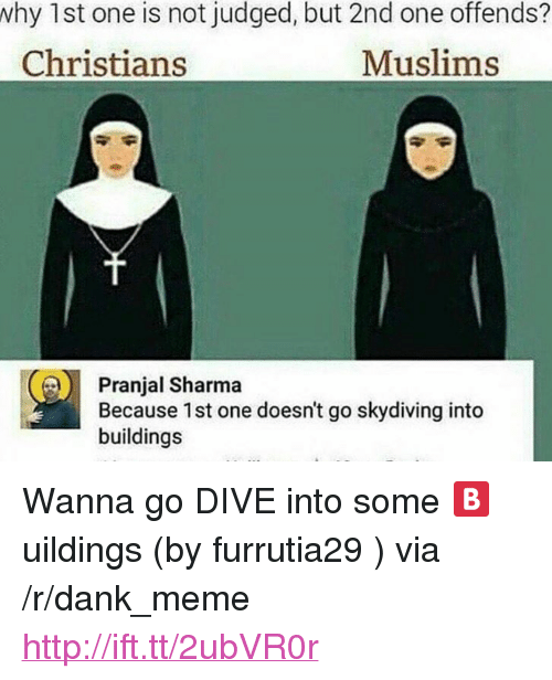"""skydiving: 1st one is not judged, but 2nd one offends?  Christians  why  Muslims  Pranjal Sharma  Because 1st one doesn't go skydiving into  buildings <p>Wanna go DIVE into some 🅱uildings (by furrutia29 ) via /r/dank_meme <a href=""""http://ift.tt/2ubVR0r"""">http://ift.tt/2ubVR0r</a></p>"""