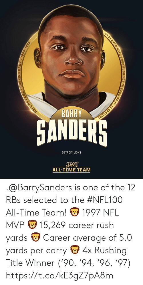 All Time: 1ST PLAYER WITH 1,000 RUSH YDS IN EACH OF 1ST 10 SEASONS  BARRY  HANDERS  DETROIT LIONS  ALL-TIME TEAM  HALL OF FAME RUNNING BACK 1989-1998 .@BarrySanders is one of the 12 RBs selected to the #NFL100 All-Time Team!  🦁 1997 NFL MVP 🦁 15,269 career rush yards 🦁 Career average of 5.0 yards per carry 🦁 4x Rushing Title Winner ('90, '94, '96, '97) https://t.co/kE3gZ7pA8m