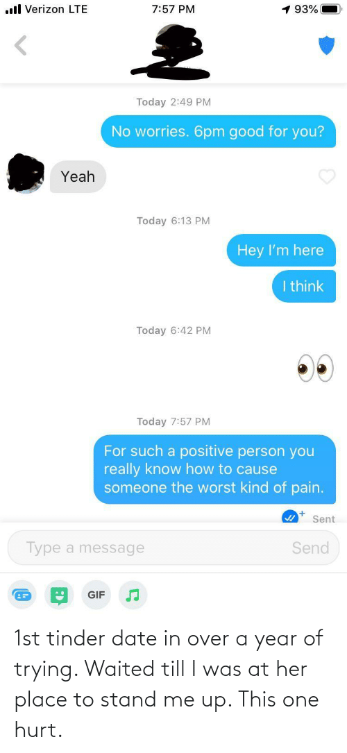 1St: 1st tinder date in over a year of trying. Waited till I was at her place to stand me up. This one hurt.