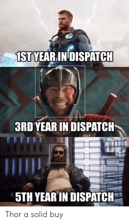 Thor, Dispatch, and Solid: 1STVEAR IN DISPATCH  3RD'YEAR IN DISPATCH  5TH YEAR IN DISPATCH Thor a solid buy