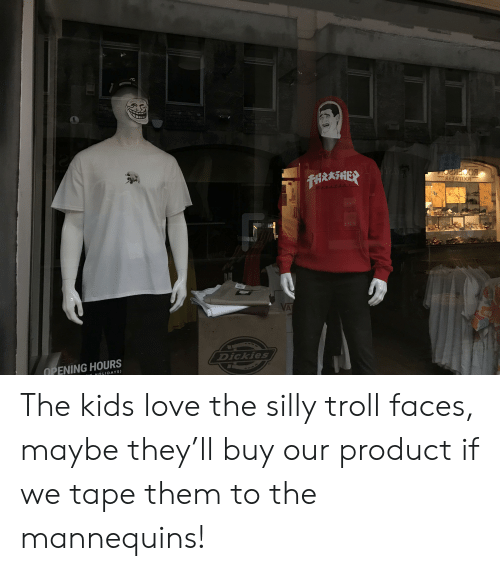 troll faces: 1UDi F  THRAHER  BOCEK201  VA  Dickies  OPENING HOURS  HOLIDAYS) The kids love the silly troll faces, maybe they'll buy our product if we tape them to the mannequins!