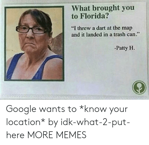 """Dank, Google, and Memes: 1What brought you  to Florida?  """"I threw a dart at the map  and it landed in a trash can.""""  -Patty H. Google wants to *know your location* by idk-what-2-put-here MORE MEMES"""